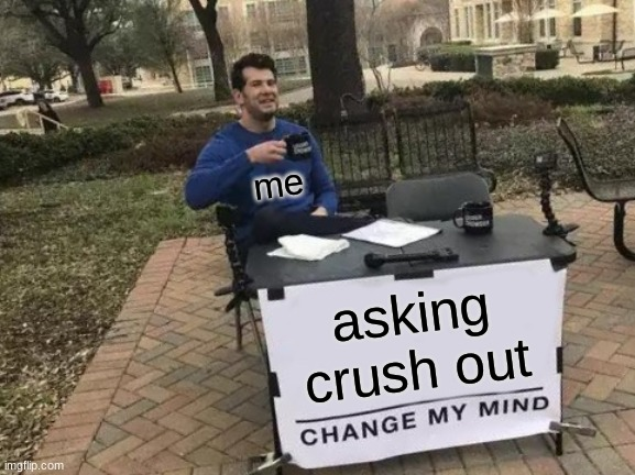 Change My Mind Meme |  me; asking crush out | image tagged in memes,change my mind | made w/ Imgflip meme maker