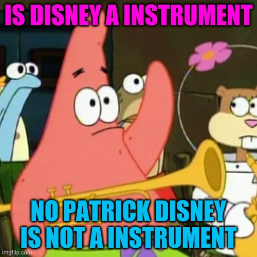No Patrick |  IS DISNEY A INSTRUMENT; NO PATRICK DISNEY IS NOT A INSTRUMENT | image tagged in memes,no patrick | made w/ Imgflip meme maker