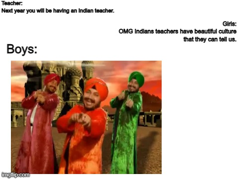 Indian teachers |  Teacher: Next year you will be having an Indian teacher. Girls: OMG Indians teachers have beautiful culture that they can tell us. Boys: | image tagged in girls vs boys,indian,school,girls,boys,boys vs girls | made w/ Imgflip meme maker