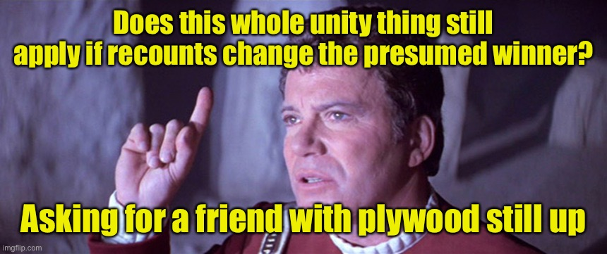 Unity only if leftists get what they want? |  Does this whole unity thing still apply if recounts change the presumed winner? Asking for a friend with plywood still up | image tagged in what does god need with a starship star trek kirk,election 2020,recount | made w/ Imgflip meme maker