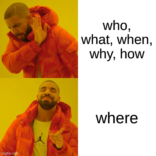 Drake Hotline Bling Meme |  who, what, when, why, how; where | image tagged in memes,drake hotline bling | made w/ Imgflip meme maker