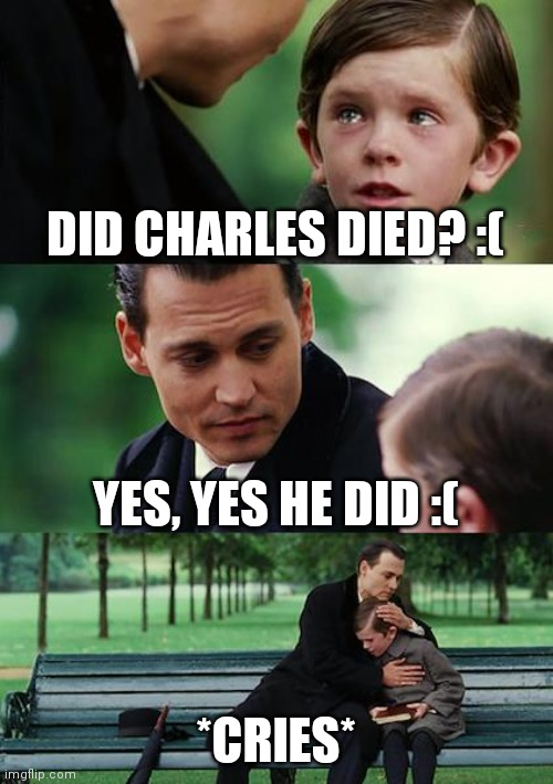We will miss you Charles |  DID CHARLES DIED? :(; YES, YES HE DID :(; *CRIES* | image tagged in memes,finding neverland,henry stickmin | made w/ Imgflip meme maker