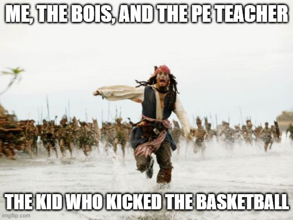 Jack Sparrow Being Chased Meme |  ME, THE BOIS, AND THE PE TEACHER; THE KID WHO KICKED THE BASKETBALL | image tagged in memes,jack sparrow being chased | made w/ Imgflip meme maker