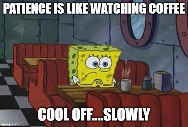 Slowly But Sure |  PATIENCE IS LIKE WATCHING COFFEE; COOL OFF....SLOWLY | image tagged in patience | made w/ Imgflip meme maker
