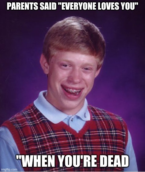 "Bad Luck Brian Meme |  PARENTS SAID ""EVERYONE LOVES YOU""; ""WHEN YOU'RE DEAD 