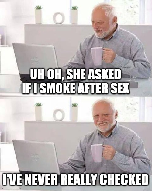 Thats a TINDER subject |  UH OH, SHE ASKED IF I SMOKE AFTER SEX; I'VE NEVER REALLY CHECKED | image tagged in memes,hide the pain harold | made w/ Imgflip meme maker