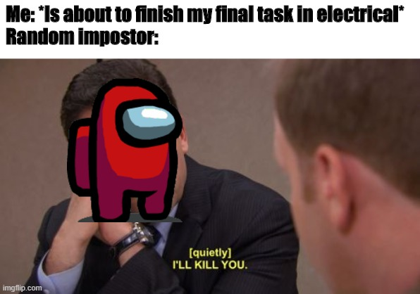 Electrical Tasks |  Me: *Is about to finish my final task in electrical* Random impostor: | image tagged in i'll kill you,among us,red sus,impostor | made w/ Imgflip meme maker