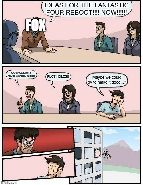 Boardroom Meeting Suggestion Meme |  IDEAS FOR THE FANTASTIC FOUR REBOOT!!!! NOW!!!!!! FOX; GARBAGE STORY AND CHARACTERS!!!!!!!!! PLOT HOLES!!! Maybe we could try to make it good...? | image tagged in memes,boardroom meeting suggestion | made w/ Imgflip meme maker