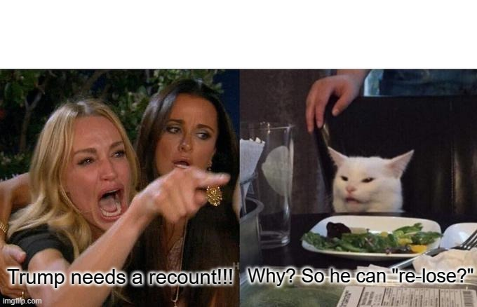 "Woman Yelling At Cat Meme |  Trump needs a recount!!! Why? So he can ""re-lose?"" 