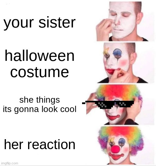 Clown Applying Makeup Meme |  your sister; halloween costume; she things its gonna look cool; her reaction | image tagged in memes,clown applying makeup | made w/ Imgflip meme maker