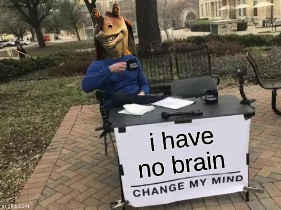 Change My Mind Meme |  i have no brain | image tagged in memes,change my mind | made w/ Imgflip meme maker