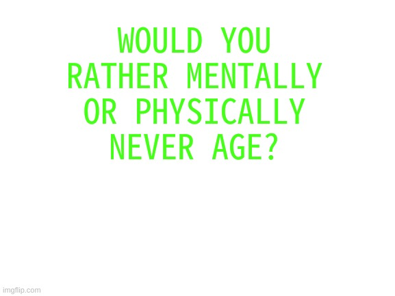 would you rather |  WOULD YOU RATHER MENTALLY OR PHYSICALLY NEVER AGE? | image tagged in blank white template | made w/ Imgflip meme maker