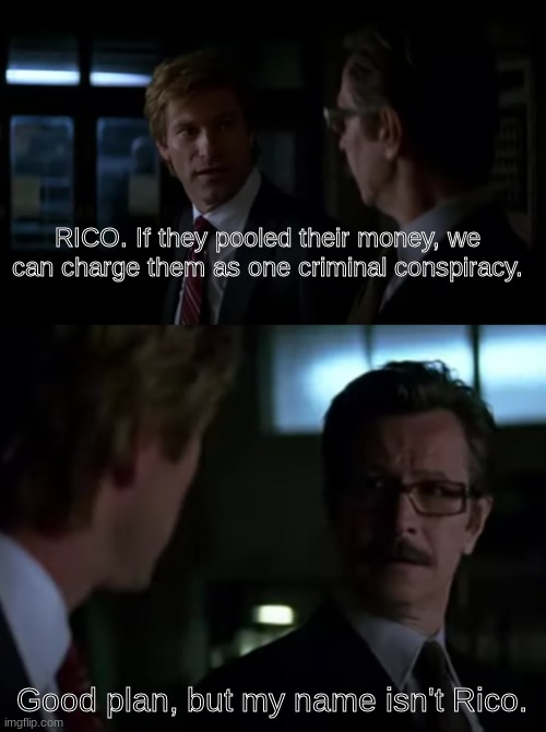 Rico |  RICO. If they pooled their money, we can charge them as one criminal conspiracy. Good plan, but my name isn't Rico. | image tagged in batman,comissioner gordon,harvey dent,the dark knight,joker | made w/ Imgflip meme maker