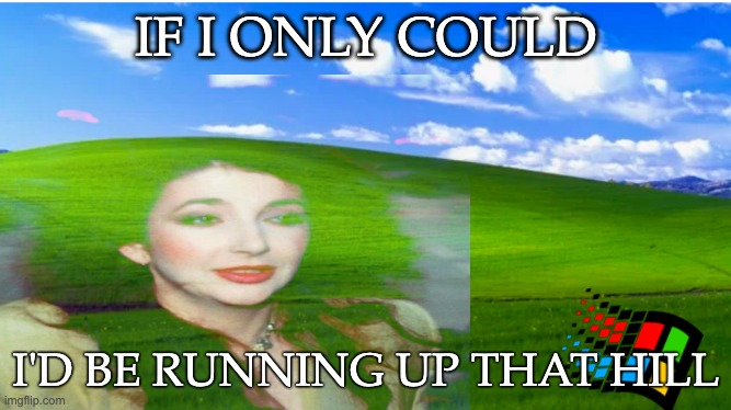 Running Up that Hill Kate Bush |  IF I ONLY COULD; I'D BE RUNNING UP THAT HILL | image tagged in katebush,runningupthathill,musicmeme | made w/ Imgflip meme maker