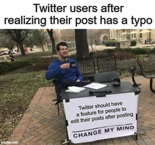 Change My Mind Meme |  Twitter users after realizing their post has a typo; Twitter should have a feature for people to edit their posts after posting | image tagged in memes,change my mind,twitter | made w/ Imgflip meme maker