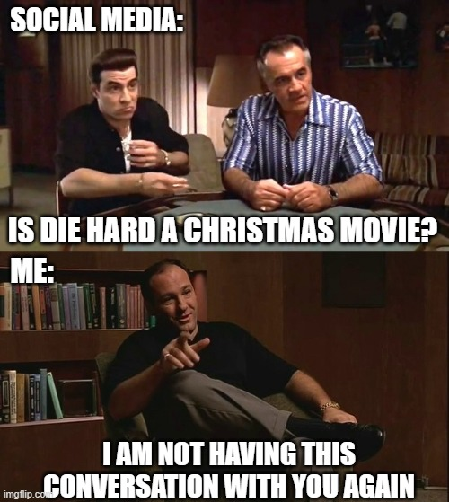 Sopranos Die Hard |  SOCIAL MEDIA:; IS DIE HARD A CHRISTMAS MOVIE? ME:; I AM NOT HAVING THIS CONVERSATION WITH YOU AGAIN | image tagged in sopranos questions,christmas,social media,funny,die hard | made w/ Imgflip meme maker