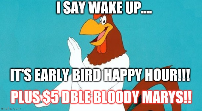 Rooster |  I SAY WAKE UP.... IT'S EARLY BIRD HAPPY HOUR!!! PLUS $5 DBLE BLOODY MARYS!! | image tagged in rooster | made w/ Imgflip meme maker