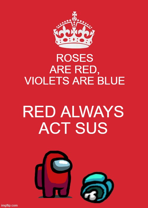 Keep Calm And Carry On Red |  ROSES ARE RED, VIOLETS ARE BLUE; RED ALWAYS ACT SUS | image tagged in memes,keep calm and carry on red,among us,red sus,impostor,crewmate | made w/ Imgflip meme maker