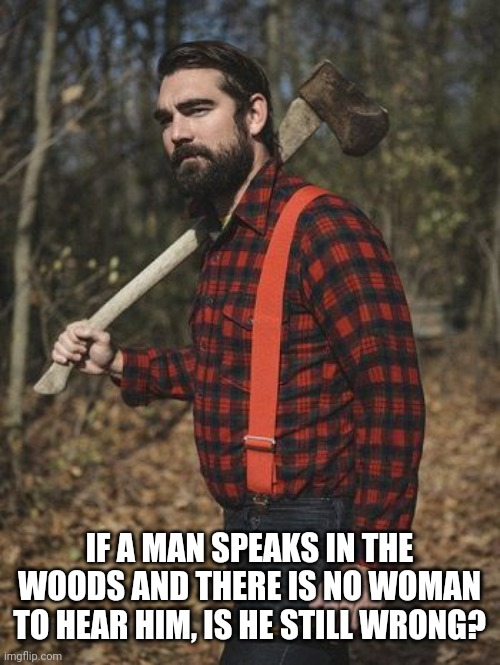 Lumberjack |  IF A MAN SPEAKS IN THE WOODS AND THERE IS NO WOMAN TO HEAR HIM, IS HE STILL WRONG? | image tagged in lumberjack | made w/ Imgflip meme maker