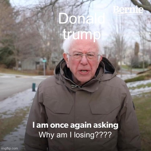 Bernie I Am Once Again Asking For Your Support |  Donald trump; Why am I losing???? | image tagged in memes,bernie i am once again asking for your support | made w/ Imgflip meme maker