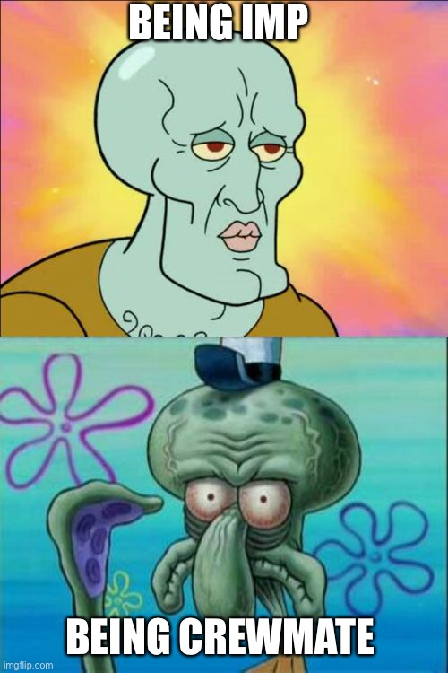Squidward |  BEING IMP; BEING CREWMATE | image tagged in memes,squidward | made w/ Imgflip meme maker