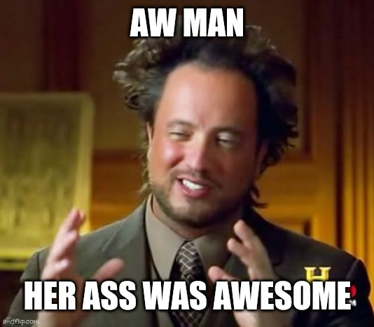 Ancient Aliens |  AW MAN; HER ASS WAS AWESOME | image tagged in memes,ancient aliens | made w/ Imgflip meme maker