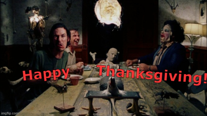 Happy Thanksgiving! |  Thanksgiving! Happy | image tagged in memes,thanksgiving,texas chainsaw massacre,leatherface | made w/ Imgflip meme maker