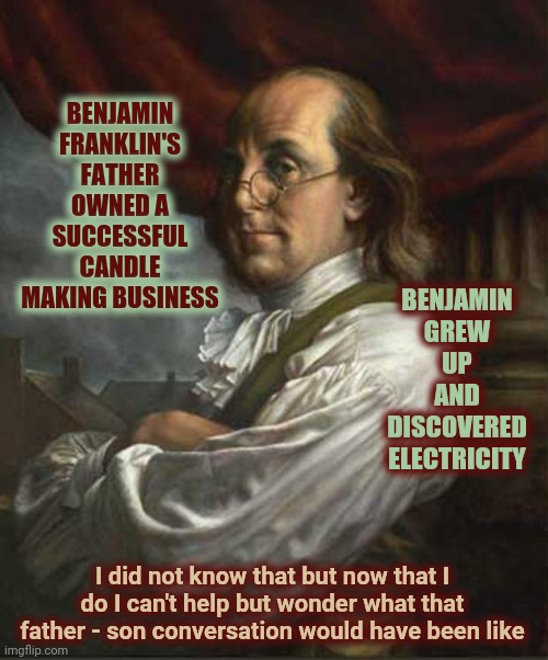 It Could Have Bankrupted His Father |  BENJAMIN FRANKLIN'S FATHER OWNED A SUCCESSFUL CANDLE MAKING BUSINESS; BENJAMIN GREW UP AND DISCOVERED ELECTRICITY; I did not know that but now that I do I can't help but wonder what that father - son conversation would have been like | image tagged in benjamin franklin,memes,history,american history,ironic,irony | made w/ Imgflip meme maker