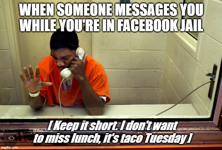Taco Tuesday in Facebook  Jail |  WHEN SOMEONE MESSAGES YOU WHILE YOU'RE IN FACEBOOK JAIL; [ Keep it short. I don't want to miss lunch, it's taco Tuesday ] | image tagged in facebook jail,facebook,taco tuesday,taco,funny,jail | made w/ Imgflip meme maker