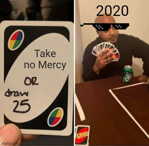 UNO Draw 25 Cards Meme | Take no Mercy 2020 | image tagged in memes,uno draw 25 cards | made w/ Imgflip meme maker