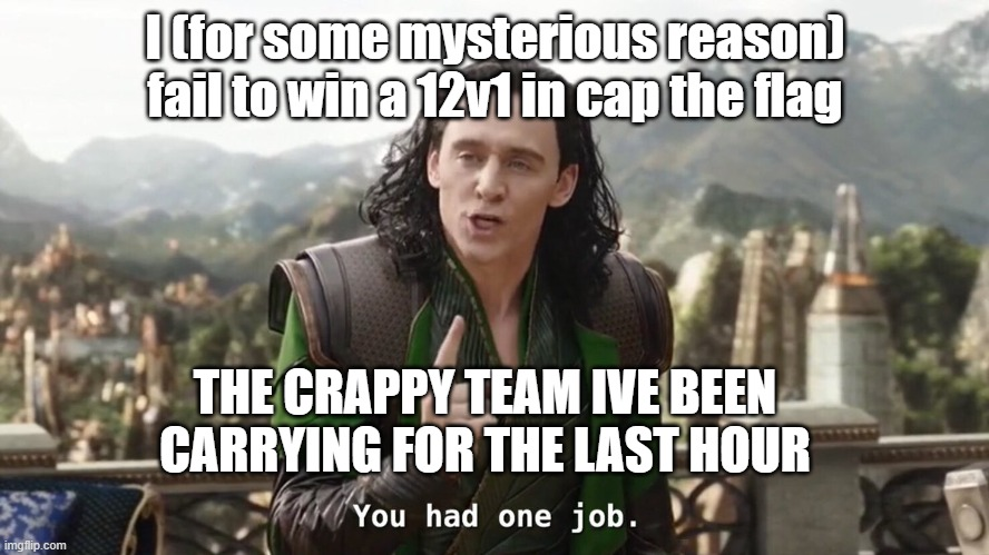 only true gamers will feel my pain |  I (for some mysterious reason) fail to win a 12v1 in cap the flag; THE CRAPPY TEAM IVE BEEN CARRYING FOR THE LAST HOUR | image tagged in you had one job just the one,gaming,pc gaming,funny memes,too funny | made w/ Imgflip meme maker