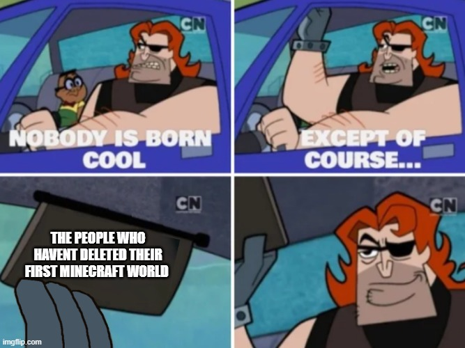 nobody is born cool but these people |  THE PEOPLE WHO HAVENT DELETED THEIR FIRST MINECRAFT WORLD | image tagged in nobody is born cool | made w/ Imgflip meme maker