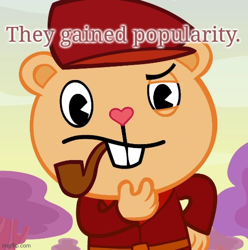 Pop (HTF) | They gained popularity. | image tagged in pop htf | made w/ Imgflip meme maker