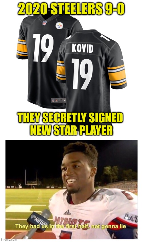The Secret To Their Success |  2020 STEELERS 9-0; THEY SECRETLY SIGNED  NEW STAR PLAYER | image tagged in they had us in the first half not gonna lie,2020,covid19,steelers,perfect season | made w/ Imgflip meme maker