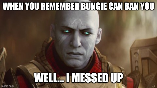 OH NOOOOOOOO | WHEN YOU REMEMBER BUNGIE CAN BAN YOU WELL... I MESSED UP | image tagged in destiny zavala | made w/ Imgflip meme maker