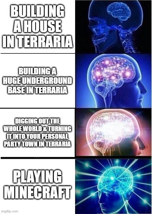 Expanding Brain |  BUILDING A HOUSE IN TERRARIA; BUILDING A HUGE UNDERGROUND BASE IN TERRARIA; DIGGING OUT THE WHOLE WORLD & TURNING IT INTO YOUR PERSONAL PARTY TOWN IN TERRARIA; PLAYING MINECRAFT | image tagged in memes,expanding brain,gaming,funny memes,too funny,minecraft | made w/ Imgflip meme maker