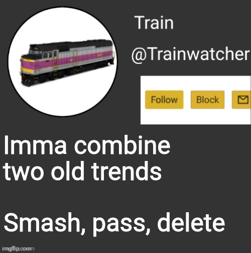 Let's see how this goes |  Imma combine two old trends; Smash, pass, delete | image tagged in trainwatcher announcement | made w/ Imgflip meme maker