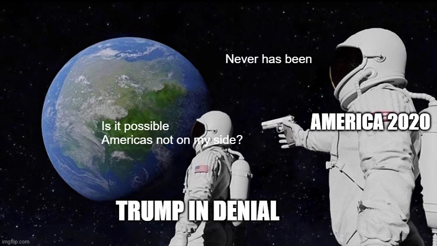 Trump is one big meme |  Never has been; AMERICA 2020; Is it possible Americas not on my side? TRUMP IN DENIAL | image tagged in memes,always has been,donald trump,funny memes,too funny | made w/ Imgflip meme maker