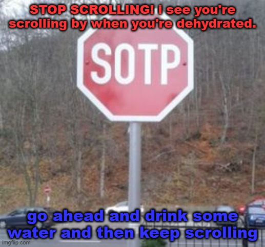 just stop and drink some water |  STOP SCROLLING! i see you're scrolling by when you're dehydrated. go ahead and drink some water and then keep scrolling | image tagged in sotp,gotanypain | made w/ Imgflip meme maker