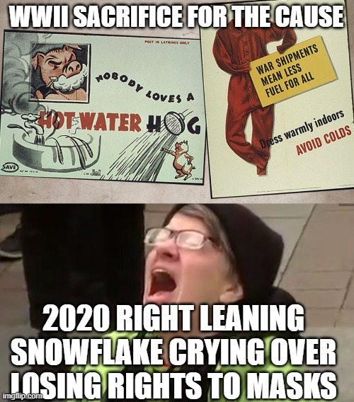 WWII SACRIFICE FOR THE CAUSE; 2020 RIGHT LEANING SNOWFLAKE CRYING OVER LOSING RIGHTS TO MASKS | image tagged in wwii sacrifice,screaming liberal | made w/ Imgflip meme maker