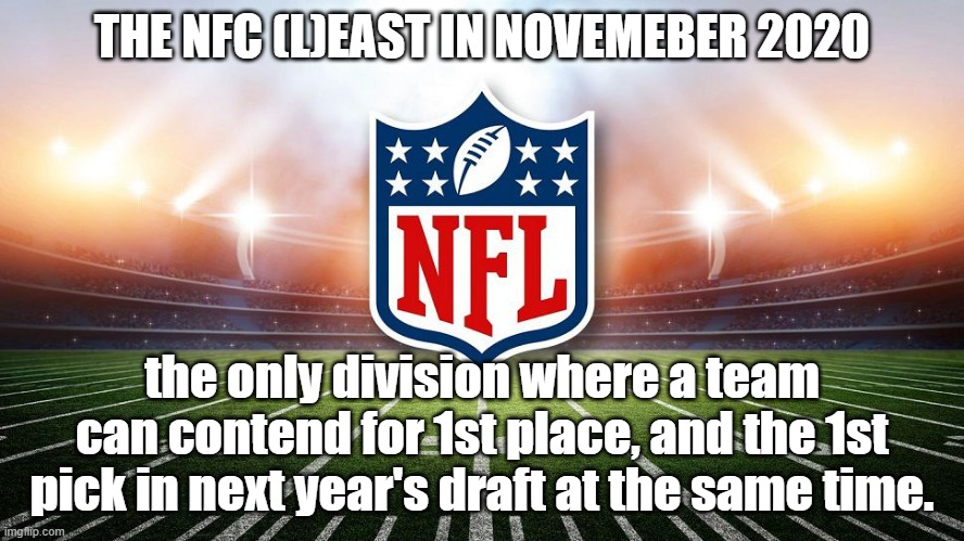NFC Least |  THE NFC (L)EAST IN NOVEMEBER 2020; the only division where a team can contend for 1st place, and the 1st pick in next year's draft at the same time. | image tagged in nfl,nfl memes,nfl football | made w/ Imgflip meme maker
