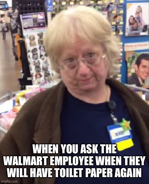 WHEN YOU ASK THE WALMART EMPLOYEE WHEN THEY WILL HAVE TOILET PAPER AGAIN | image tagged in unimpressed walmart employee | made w/ Imgflip meme maker