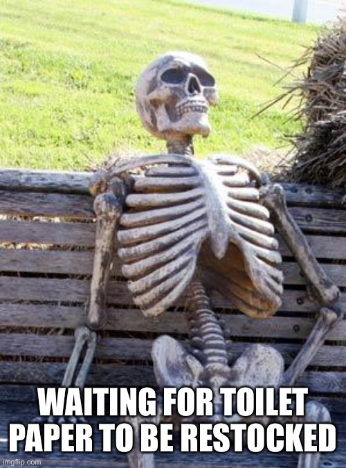 Waiting Skeleton Meme | WAITING FOR TOILET PAPER TO BE RESTOCKED | image tagged in memes,waiting skeleton | made w/ Imgflip meme maker