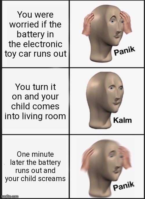 If this gets 100 upvotes I'll shout at the ceiling |  You were worried if the battery in the electronic toy car runs out; You turn it on and your child comes into living room; One minute later the battery runs out and your child screams | image tagged in memes,panik kalm panik,kids toys | made w/ Imgflip meme maker