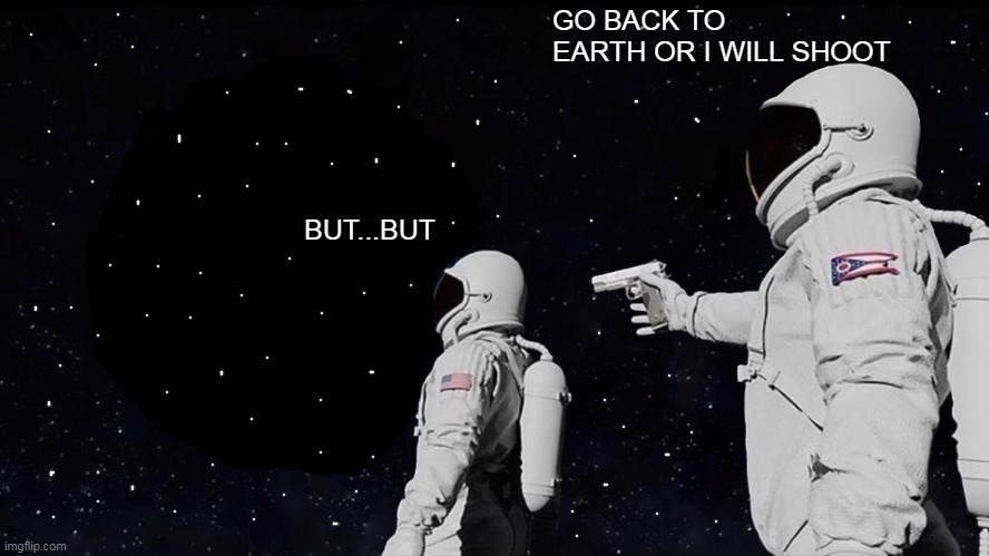Always Has Been Meme |  GO BACK TO EARTH OR I WILL SHOOT; BUT...BUT | image tagged in memes,always has been | made w/ Imgflip meme maker
