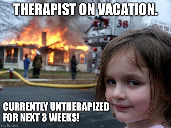 Untherapized |  THERAPIST ON VACATION. CURRENTLY UNTHERAPIZED FOR NEXT 3 WEEKS! | image tagged in memes,disaster girl,therapy,mental illness,mental health,alone | made w/ Imgflip meme maker