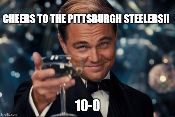 Leonardo Dicaprio Cheers Meme |  CHEERS TO THE PITTSBURGH STEELERS!! 10-0 | image tagged in memes,leonardo dicaprio cheers | made w/ Imgflip meme maker