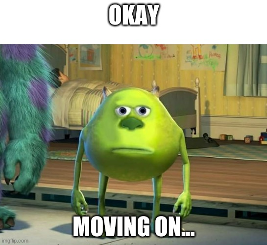 Mike Wazowski |  OKAY; MOVING ON... | image tagged in mike wazowski | made w/ Imgflip meme maker