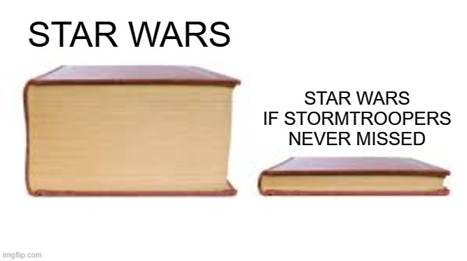 True |  STAR WARS; STAR WARS IF STORMTROOPERS NEVER MISSED | image tagged in big book small book | made w/ Imgflip meme maker