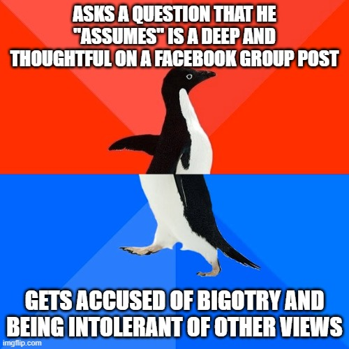 "Socially Awesome Awkward Penguin |  ASKS A QUESTION THAT HE ""ASSUMES"" IS A DEEP AND THOUGHTFUL ON A FACEBOOK GROUP POST; GETS ACCUSED OF BIGOTRY AND BEING INTOLERANT OF OTHER VIEWS 